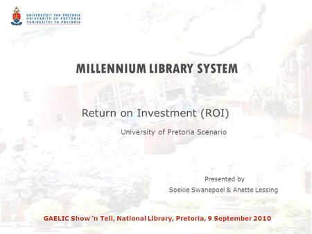 MILLENNIUM LIBRARY SYSTEM Return on Investment (ROI) University of Pretoria Scenario Presented by Soekie Swanepoel & Anette Lessing GAELIC Show 'n Tell,