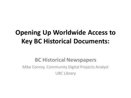 Opening Up Worldwide Access to Key BC Historical Documents: BC Historical Newspapers Mike Conroy, Community Digital Projects Analyst UBC Library.