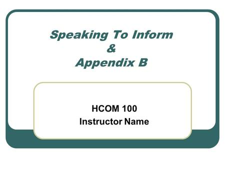 Speaking To Inform & Appendix B HCOM 100 Instructor Name.