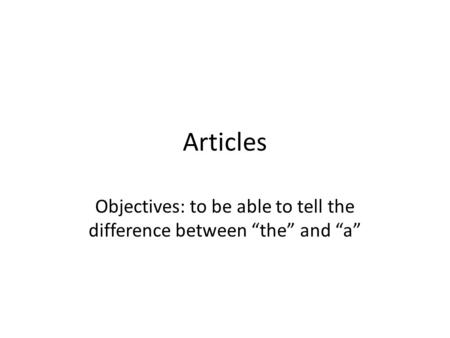 "Articles Objectives: to be able to tell the difference between ""the"" and ""a"""
