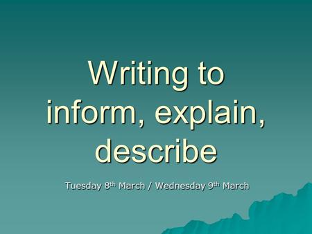 Writing to inform, explain, describe Tuesday 8 th March / Wednesday 9 th March.