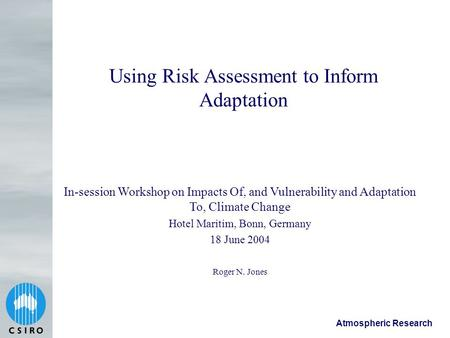 Atmospheric Research Using Risk Assessment to Inform Adaptation Roger N. Jones In-session Workshop on Impacts Of, and Vulnerability and Adaptation To,