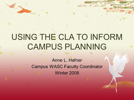 USING THE CLA TO INFORM CAMPUS PLANNING Anne L. Hafner Campus WASC Faculty Coordinator Winter 2008.