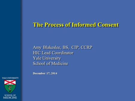 December 17, 2014 The Process of Informed Consent Amy Blakeslee, BS, CIP, CCRP HIC Lead Coordinator Yale University School of Medicine Amy Blakeslee, BS,