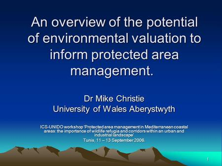 1 An overview of the potential of environmental valuation to inform protected area management. Dr Mike Christie University of Wales Aberystwyth ICS-UNIDO.