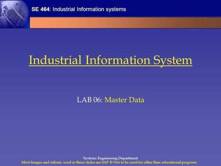 SE 464: Industrial Information systems Most Images and inform. used in these slides are SAP © Not to be used for other than educational purposes Systems.