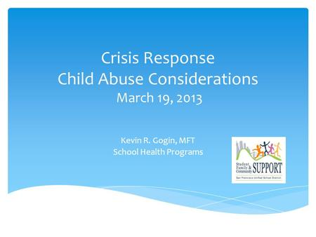 Crisis Response Child Abuse Considerations March 19, 2013 Kevin R. Gogin, MFT School Health Programs.