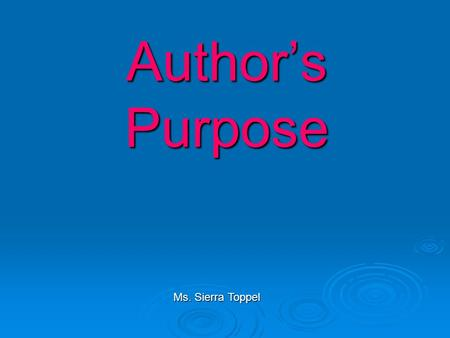 Author's Purpose Ms. Sierra Toppel. What are the four reasons that authors write??