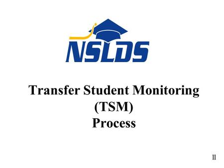 Transfer Student Monitoring (TSM) Process 11. TSM Process: Financial Aid History - General Policy General regulations - Use NSLDS for all applicants (GEN-01-09,