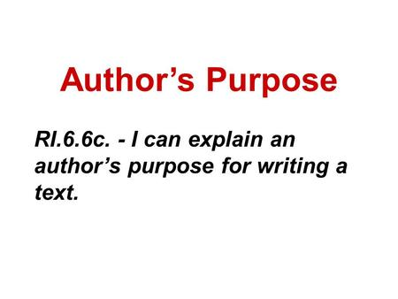 Author's Purpose RI.6.6c. - I can explain an author's purpose for writing a text.