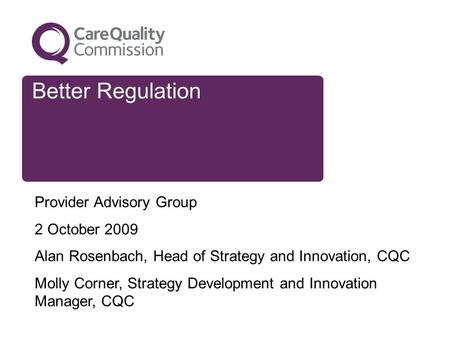 Better Regulation Provider Advisory Group 2 October 2009 Alan Rosenbach, Head of Strategy and Innovation, CQC Molly Corner, Strategy Development and Innovation.