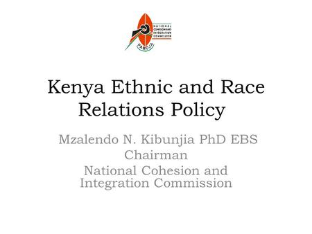Kenya Ethnic and Race Relations Policy Mzalendo N. Kibunjia PhD EBS Chairman National Cohesion and Integration Commission.