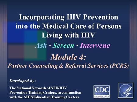 Incorporating HIV Prevention into the Medical Care of Persons Living with HIV Ask ∙ Screen ∙ Intervene Developed by: The National Network of STD/HIV Prevention.