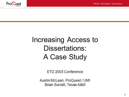 1 Increasing Access to Dissertations: A Case Study ETD 2003 Conference Austin McLean, ProQuest / UMI Brian Surratt, Texas A&M.