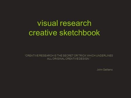 "Visual research creative sketchbook ""CREATIVE RESEARCH IS THE SECRET OR TRICK WHICH UNDERLINES ALL ORIGINAL CREATIVE DESIGN."" John Galliano."