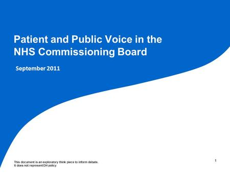 This document is an exploratory think piece to inform debate. It does not represent DH policy 11 Patient and Public Voice in the NHS Commissioning Board.