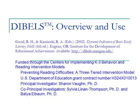 DIBELS TM : Overview and Use Good, R. H., & Kaminski, R. A. (Eds.). (2002). Dynamic Indicators of Basic Early Literacy Skills (6th ed.). Eugene, OR: Institute.