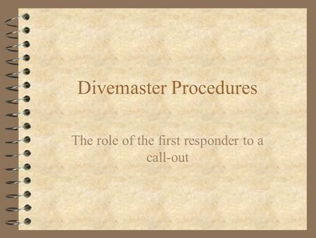 Divemaster Procedures The role of the first responder to a call-out.