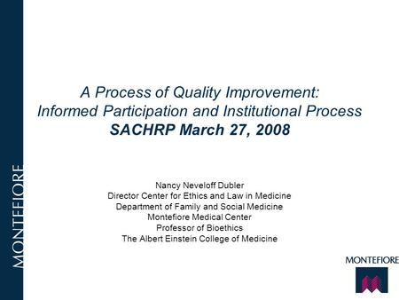 A Process of Quality Improvement: Informed Participation and Institutional Process SACHRP March 27, 2008 Nancy Neveloff Dubler Director Center for Ethics.