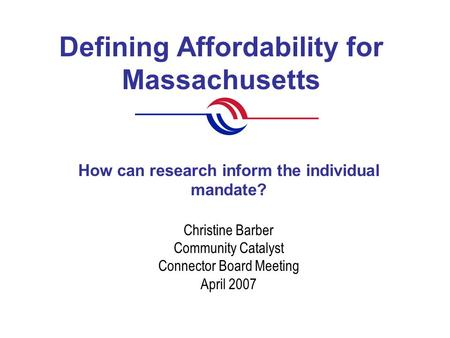 Defining Affordability for Massachusetts Christine Barber Community Catalyst Connector Board Meeting April 2007 How can research inform the individual.