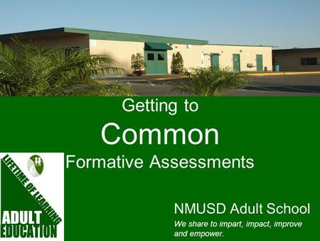 Getting to Common Formative Assessments NMUSD Adult School We share to impart, impact, improve and empower.