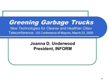 1 Greening Garbage Trucks New Technologies for Cleaner and Healthier Cities Teleconference: US Conference of Mayors, March 23, 2005 Joanna D. Underwood.