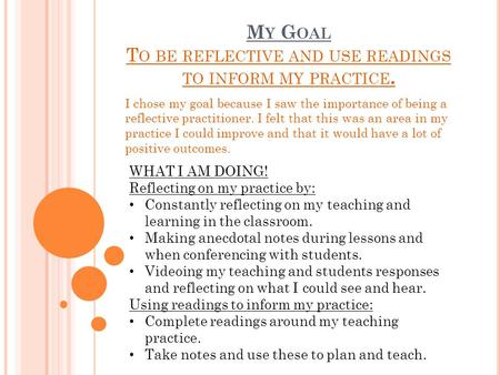 M Y G OAL T O BE REFLECTIVE AND USE READINGS TO INFORM MY PRACTICE. I chose my goal because I saw the importance of being a reflective practitioner. I.