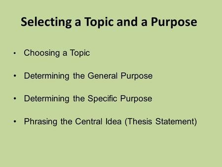 Selecting a Topic and a Purpose Choosing a Topic Determining the General Purpose Determining the Specific Purpose Phrasing the Central Idea (Thesis Statement)