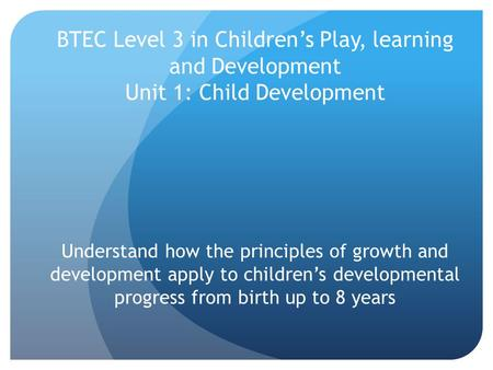BTEC Level 3 in Children's Play, learning and Development Unit 1: Child Development Understand how the principles of growth and development apply to children's.