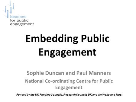 Embedding Public Engagement Sophie Duncan and Paul Manners National Co-ordinating Centre for Public Engagement Funded by the UK Funding Councils, Research.