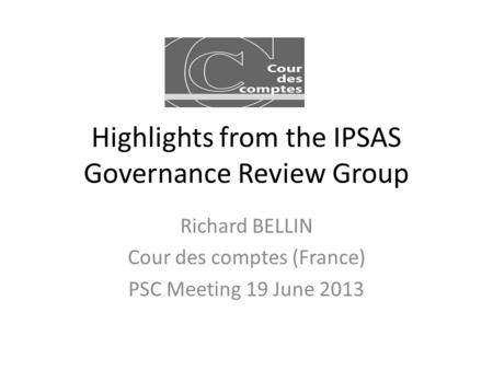 Highlights from the IPSAS Governance Review Group Richard BELLIN Cour des comptes (France) PSC Meeting 19 June 2013.
