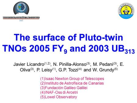 The surface of Pluto-twin TNOs 2005 FY 9 and 2003 UB 313 Javier Licandro (1,2), N. Pinilla-Alonso (3), M. Pedani (3), E. Oliva (3), P. Leisy (1), G.P.
