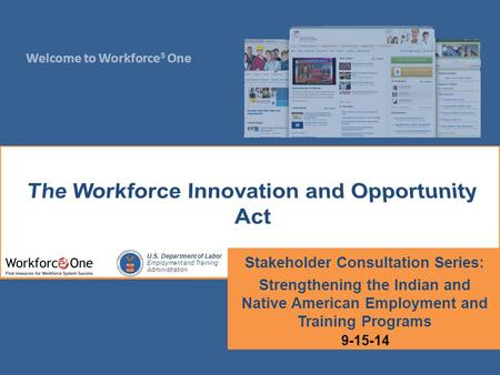 Welcome to Workforce 3 One U.S. Department of Labor Employment and Training Administration Stakeholder Consultation Series: Strengthening the Indian and.