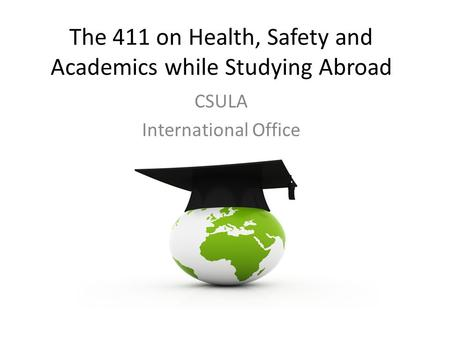 The 411 on Health, Safety and Academics while Studying Abroad CSULA International Office.
