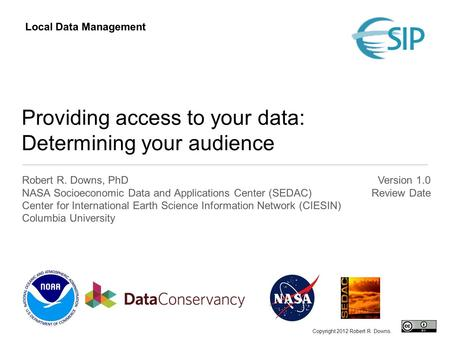 Providing access to your data: Determining your audience Robert R. Downs, PhD NASA Socioeconomic Data and Applications Center (SEDAC) Center for International.