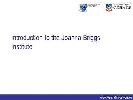 Www.joannabriggs.edu.au Introduction to the Joanna Briggs Institute.