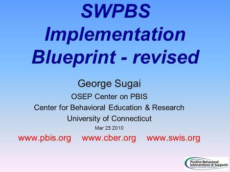 SWPBS Implementation Blueprint - revised George Sugai OSEP Center on PBIS Center for Behavioral Education & Research University of Connecticut Mar 25 2010.
