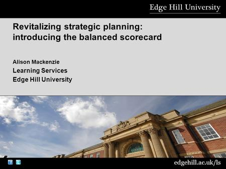 Edgehill.ac.uk/ls Alison Mackenzie Learning Services Edge Hill University Revitalizing strategic planning: introducing the balanced scorecard.