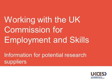 Information for potential research suppliers July 2014 Working with the UK Commission for Employment and Skills.