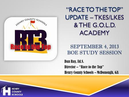 """RACE TO THE TOP"" UPDATE – TKES/LKES & THE G.O.L.D. ACADEMY SEPTEMBER 4, 2013 BOE STUDY SESSION Dan Ray, Ed.S. Director – ""Race to the Top"" Henry County."