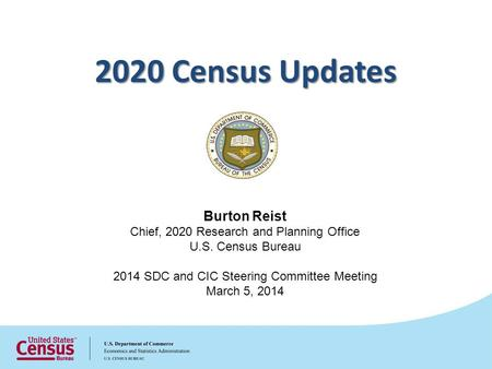 Burton Reist Chief, 2020 Research and Planning Office U.S. Census Bureau 2014 SDC and CIC Steering Committee Meeting March 5, 2014 2020 Census Updates.