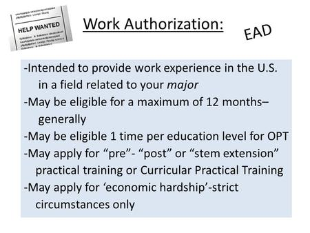 Work Authorization: -Intended to provide work experience in the U.S. in a field related to your major -May be eligible for a maximum of 12 months– generally.