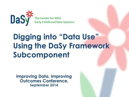 "The Center for IDEA Early Childhood Data Systems Improving Data, Improving Outcomes Conference, September 2014 Digging into ""Data Use"" Using the DaSy Framework."