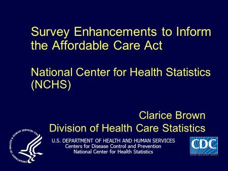 Survey Enhancements to Inform the Affordable Care Act National Center for Health Statistics (NCHS) Clarice Brown Division of Health Care Statistics U.S.