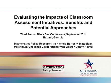 Evaluating the Impacts of Classroom Assessment Initiatives: Benefits and Potential Approaches Third Annual Black Sea Conference, September 2014 Batumi,