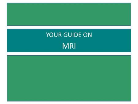 YOUR GUIDE ON MRI.