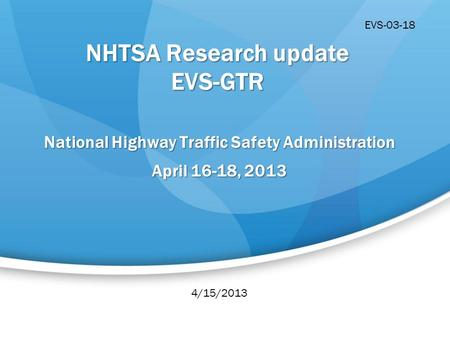 NHTSA Research update EVS-GTR National Highway Traffic Safety Administration April 16-18, 2013 4/15/2013 EVS-03-18.