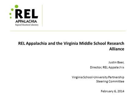 REL Appalachia and the Virginia Middle School Research Alliance Justin Baer, Director, REL Appalachia Virginia School-University Partnership Steering Committee.
