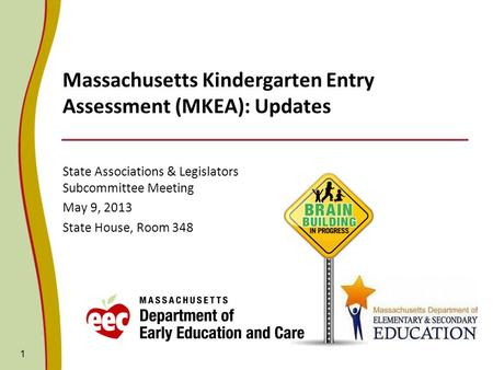 Massachusetts Kindergarten Entry Assessment (MKEA): Updates State Associations & Legislators Subcommittee Meeting May 9, 2013 State House, Room 348 1.