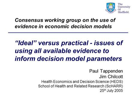 Paul Tappenden Jim Chilcott Health Economics and Decision Science (HEDS) School of Health and Related Research (ScHARR) 25 th July 2005 Consensus working.